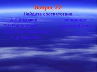 Вопрос 22 Найдите соответствие А.С.Хомяков западники Т.Н.Грановский славянофи