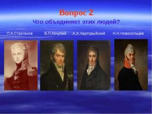 Вопрос 2 Что объединяет этих людей? П.А.Строганов В.П.Кочубей А.А.Чарторыйски