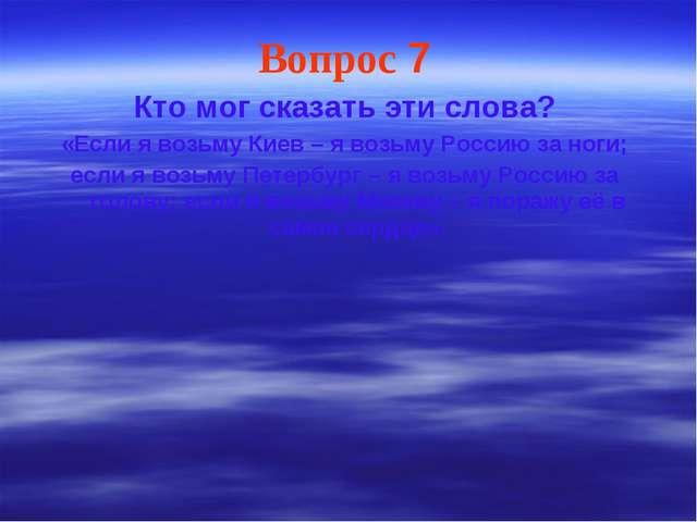Вопрос 7 Кто мог сказать эти слова? «Если я возьму Киев – я возьму Россию за...