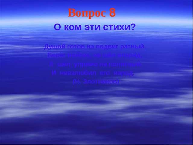 Вопрос 8 О ком эти стихи? Душой готов на подвиг ратный, Берёг войска, не шёл...