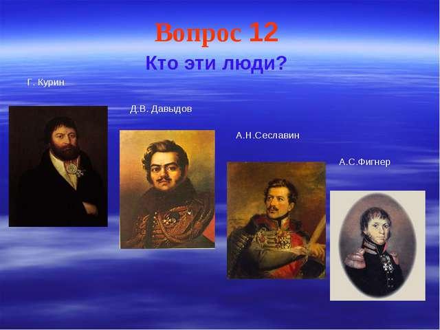Вопрос 12 Кто эти люди? Г. Курин Д.В. Давыдов А.Н.Сеславин А.С.Фигнер