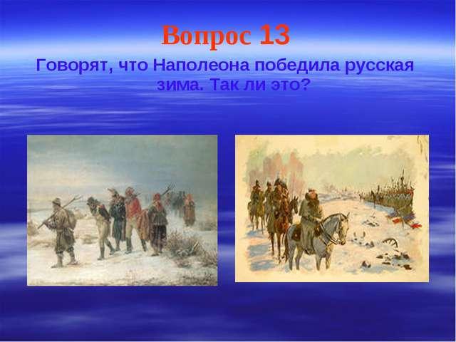 Вопрос 13 Говорят, что Наполеона победила русская зима. Так ли это?