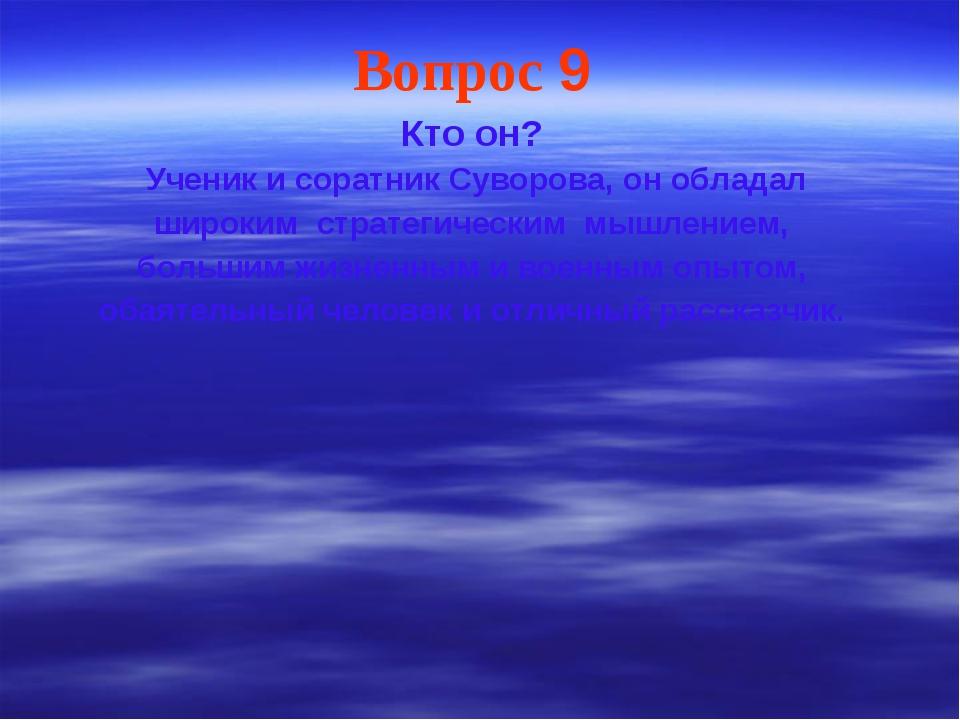 Вопрос 9 Кто он? Ученик и соратник Суворова, он обладал широким стратегически...