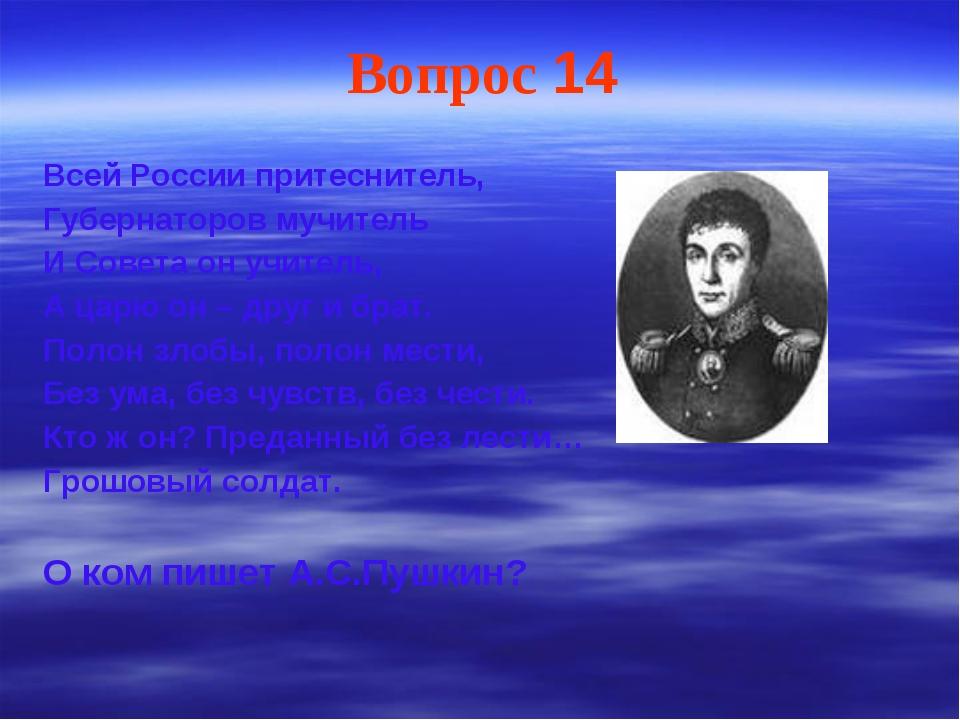 Вопрос 14 Всей России притеснитель, Губернаторов мучитель И Совета он учитель...