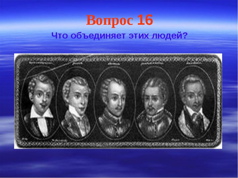 Вопрос 16 Что объединяет этих людей?