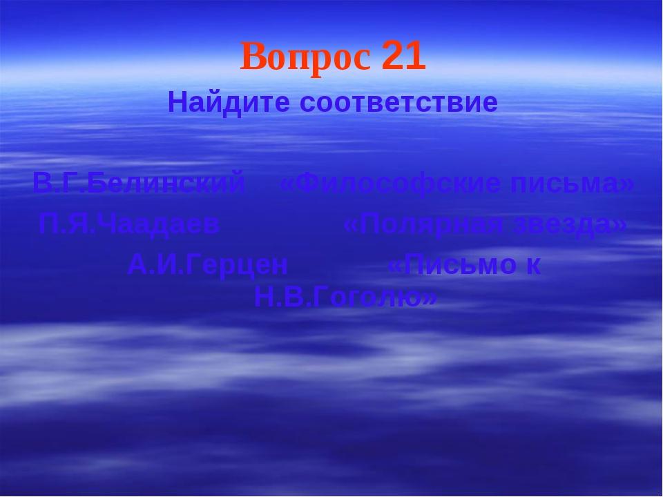 Вопрос 21 Найдите соответствие В.Г.Белинский «Философские письма» П.Я.Чаадаев...