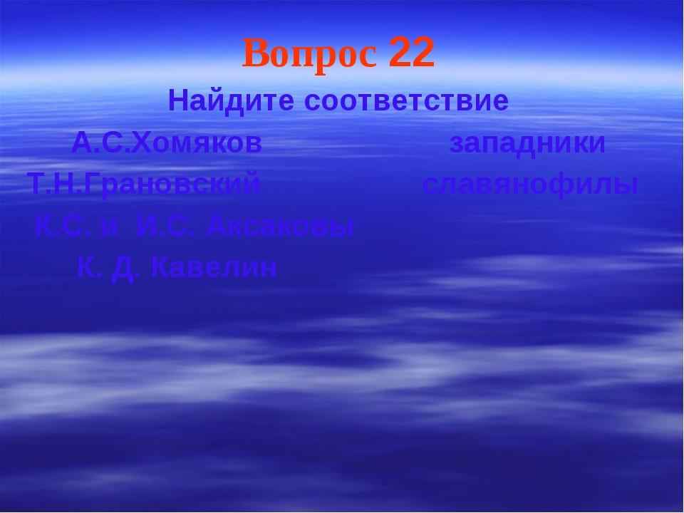 Вопрос 22 Найдите соответствие А.С.Хомяков западники Т.Н.Грановский славянофи...