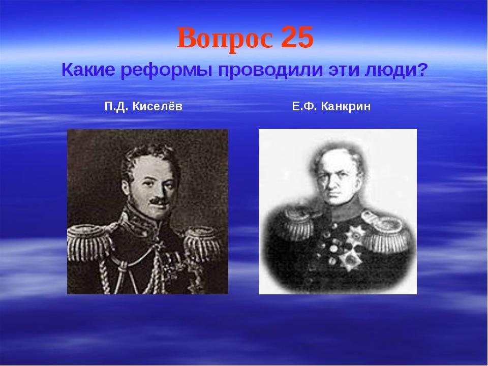Вопрос 25 Какие реформы проводили эти люди? П.Д. Киселёв Е.Ф. Канкрин