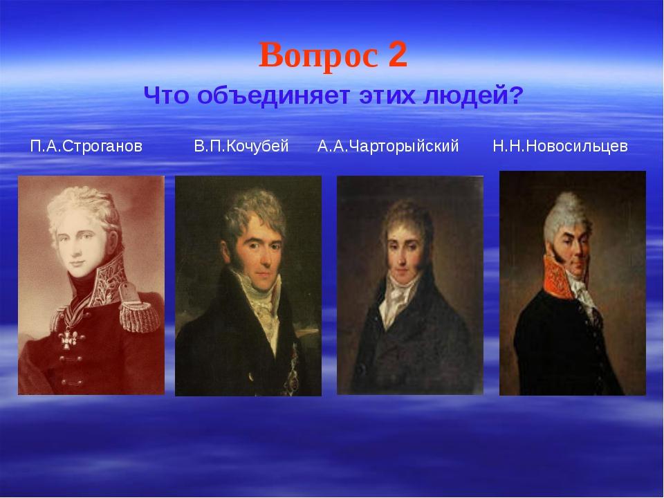 Вопрос 2 Что объединяет этих людей? П.А.Строганов В.П.Кочубей А.А.Чарторыйски...