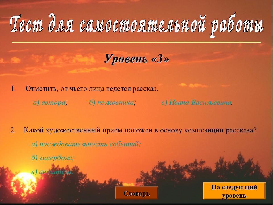 Уровень «3» 1. Отметить, от чьего лица ведется рассказ. а) автора; б) полковн...