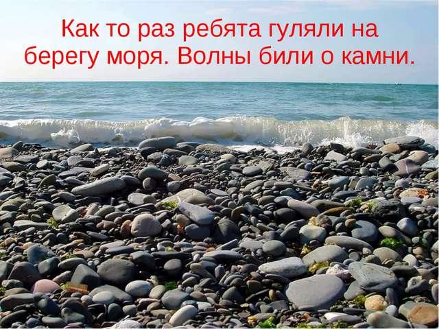 Как то раз ребята гуляли на берегу моря. Волны били о камни.