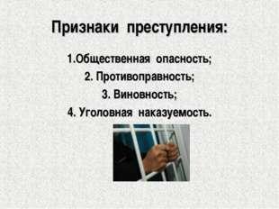 Признаки преступления: 1.Общественная опасность; 2. Противоправность; 3. Вино