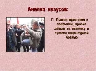 Анализ казусов: П. Пьянов приставал к прохожим, просил деньги на выпивку и ру