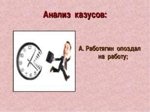 Анализ казусов: А. Работягин опоздал на работу;