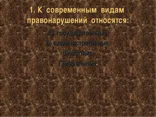 1. К современным видам правонарушений относятся: А) государственные; Б) админ