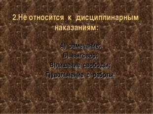 2.Не относится к дисциплинарным наказаниям: А) замечание; Б) выговор; В)лишен