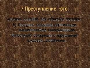 7.Преступление -это: А) очень опасный для общества поступок; Б) Поступок, гро