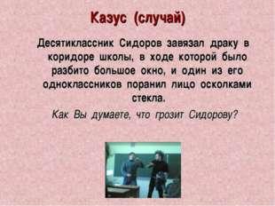 Казус (случай) Десятиклассник Сидоров завязал драку в коридоре школы, в ходе