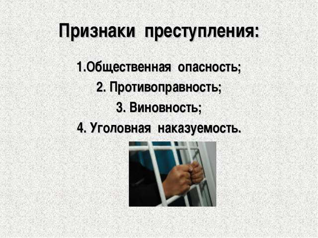 Признаки преступления: 1.Общественная опасность; 2. Противоправность; 3. Вино...