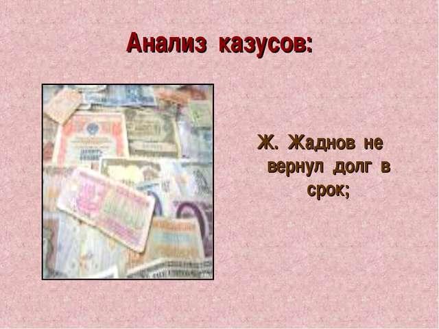 Анализ казусов: Ж. Жаднов не вернул долг в срок;