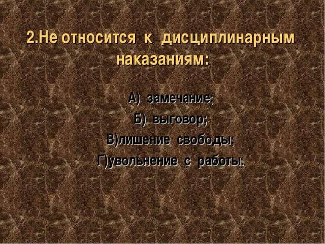 2.Не относится к дисциплинарным наказаниям: А) замечание; Б) выговор; В)лишен...