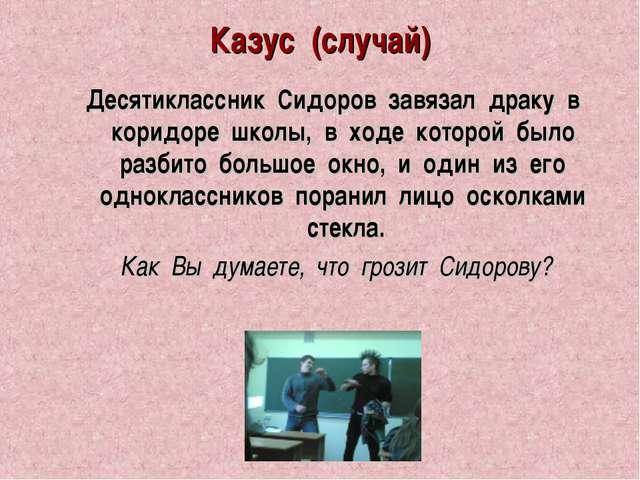 Казус (случай) Десятиклассник Сидоров завязал драку в коридоре школы, в ходе...
