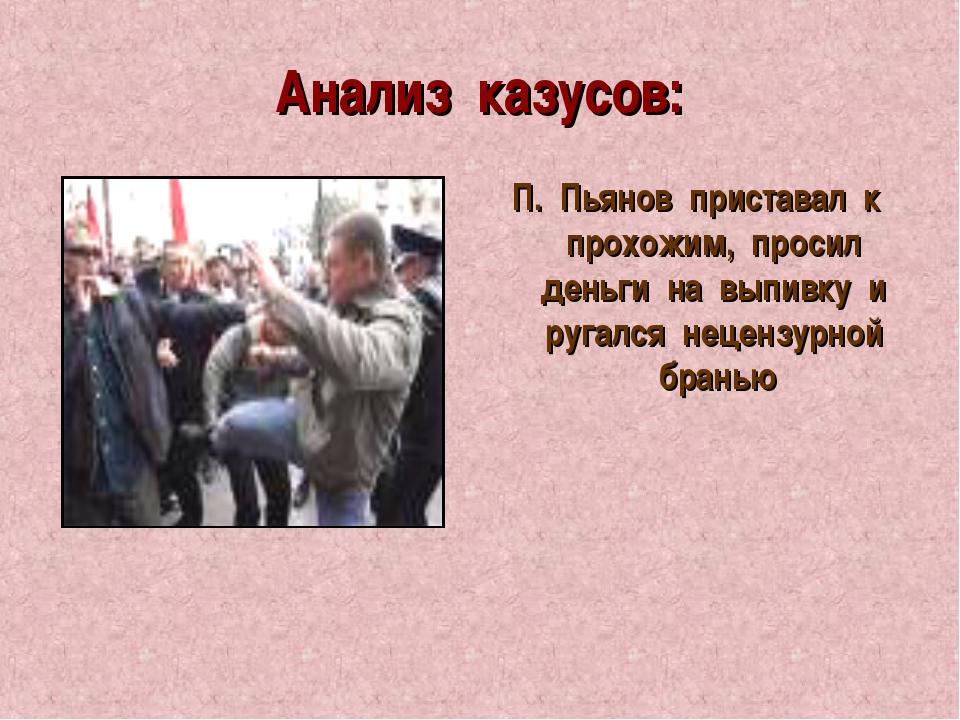 Анализ казусов: П. Пьянов приставал к прохожим, просил деньги на выпивку и ру...