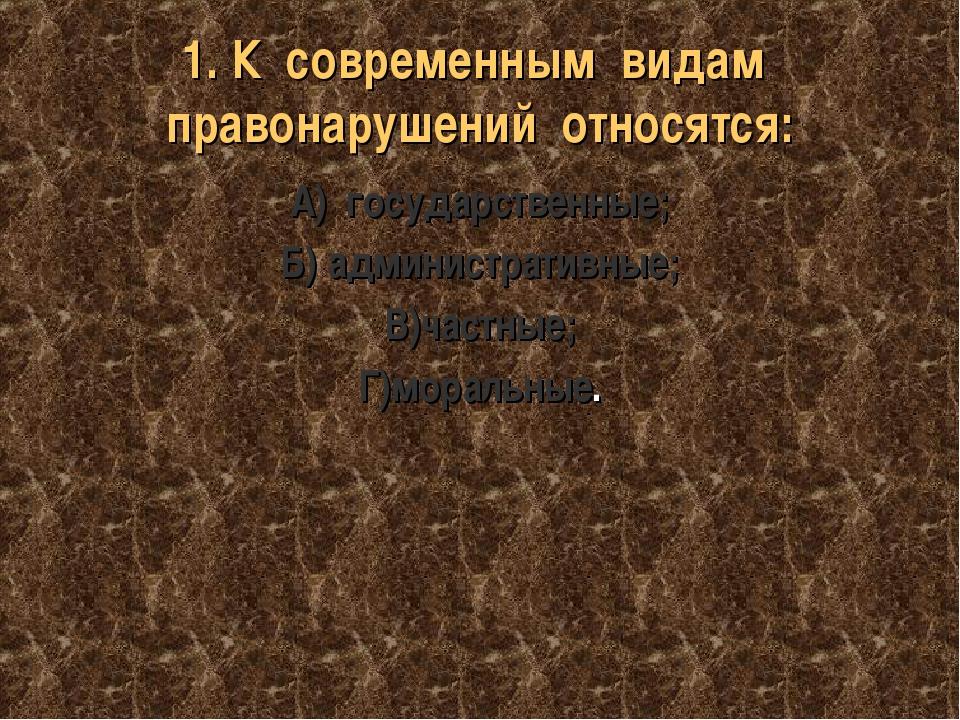1. К современным видам правонарушений относятся: А) государственные; Б) админ...