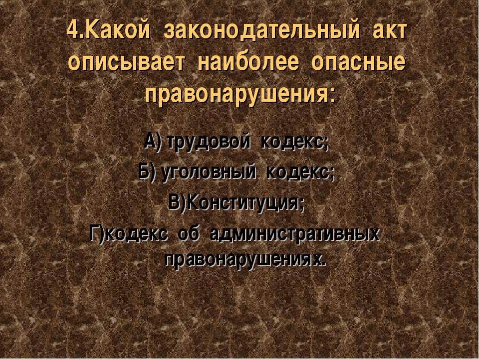 4.Какой законодательный акт описывает наиболее опасные правонарушения: А) тру...
