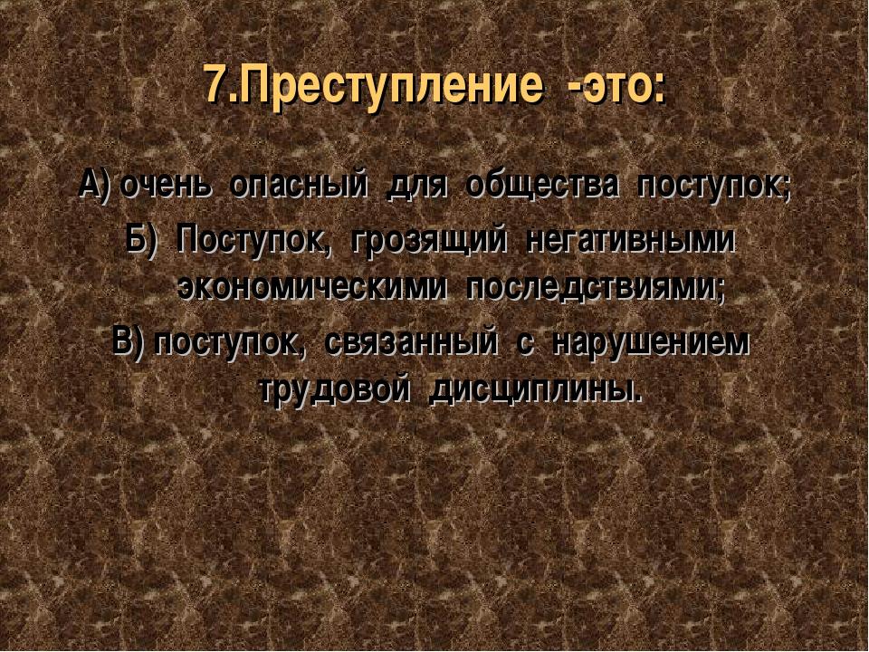 7.Преступление -это: А) очень опасный для общества поступок; Б) Поступок, гро...