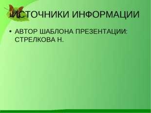 ИСТОЧНИКИ ИНФОРМАЦИИ АВТОР ШАБЛОНА ПРЕЗЕНТАЦИИ: СТРЕЛКОВА Н.