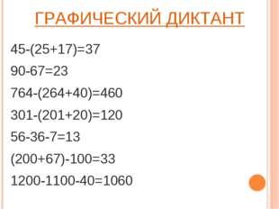 ГРАФИЧЕСКИЙ ДИКТАНТ 45-(25+17)=37 90-67=23 764-(264+40)=460 301-(201+20)=120