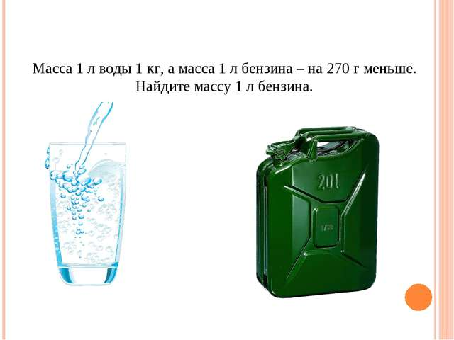 Масса 1 л воды 1 кг, а масса 1 л бензина – на 270 г меньше. Найдите массу 1 л...