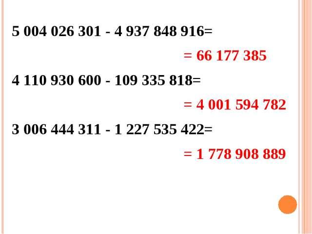 5 004 026 301 - 4 937 848 916= 4 110 930 600 - 109 335 818= 3 006 444 311 - 1...