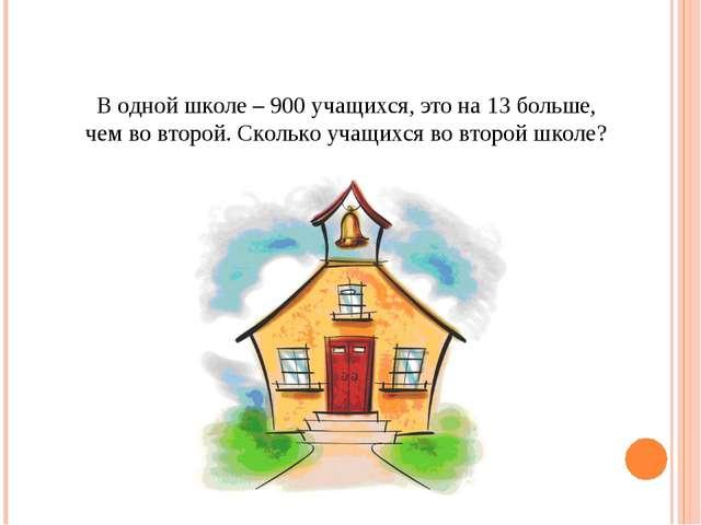 В одной школе – 900 учащихся, это на 13 больше, чем во второй. Сколько учащих...
