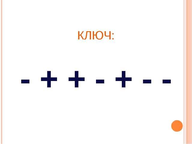 КЛЮЧ: - + + - + - -