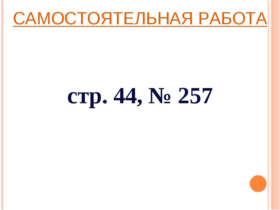 САМОСТОЯТЕЛЬНАЯ РАБОТА стр. 44, № 257