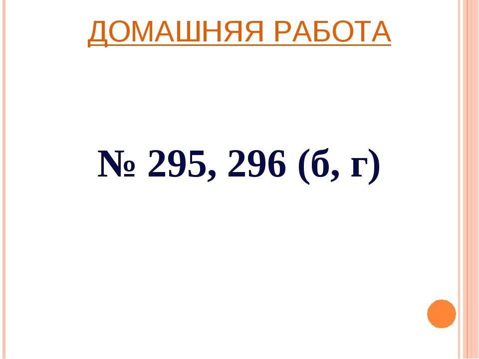 ДОМАШНЯЯ РАБОТА № 295, 296 (б, г)
