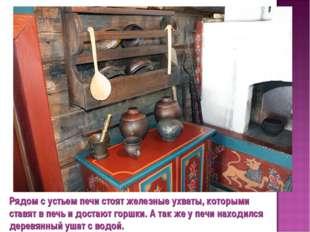 Рядом с устьем печи стоят железные ухваты, которыми ставят в печь и достают г