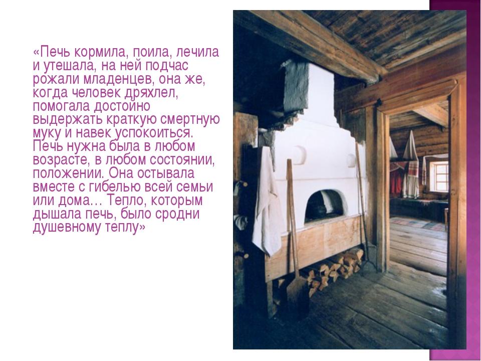«Печь кормила, поила, лечила и утешала, на ней подчас рожали младенцев, она...