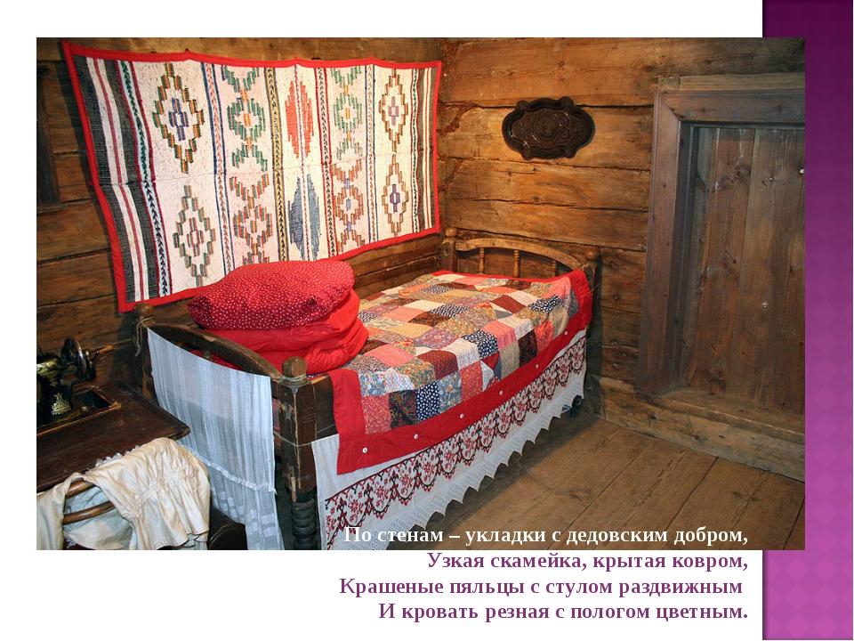 По стенам – укладки с дедовским добром, Узкая скамейка, крытая ковром, Крашен...