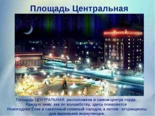 Площадь Центральная Площадь ЦЕНТРАЛЬНАЯ расположена в самом центре горда. Ка