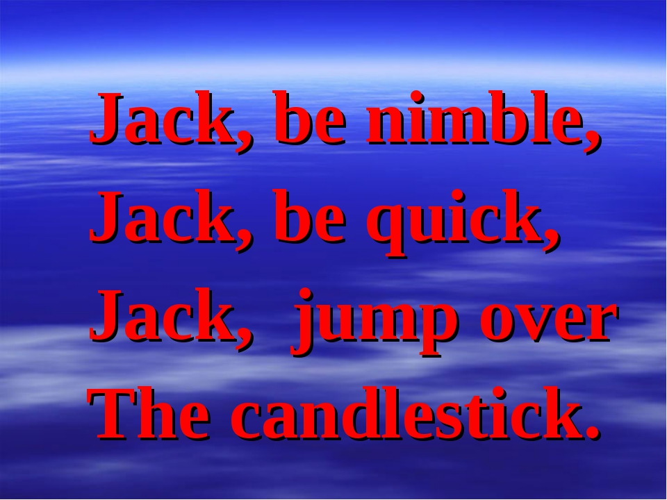 Jack, be nimble, Jack, be quick, Jack, jump over The candlestick.