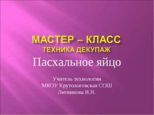 Пасхальное яйцо Учитель технологии МКОУ Крутологовская СОШ Литвинова И.Н.