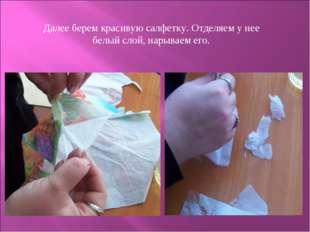 Далее берем красивую салфетку. Отделяем у нее белый слой, нарываем его.