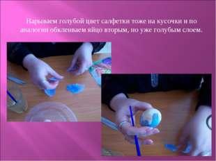 Нарываем голубой цвет салфетки тоже на кусочки и по аналогии обклеиваем яйцо
