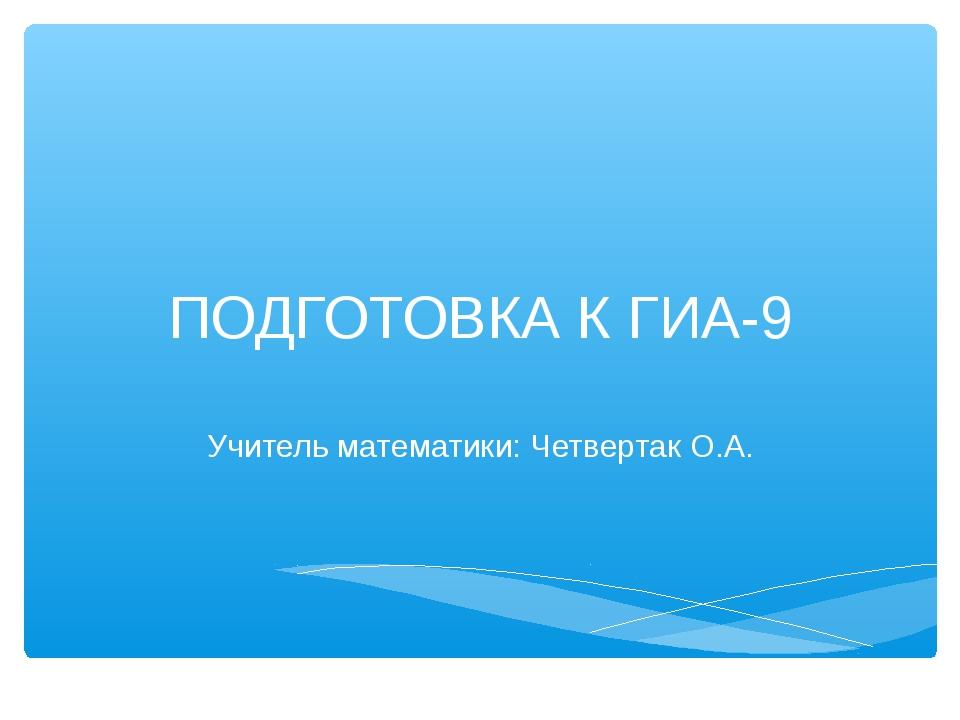ПОДГОТОВКА К ГИА-9 Учитель математики: Четвертак О.А.