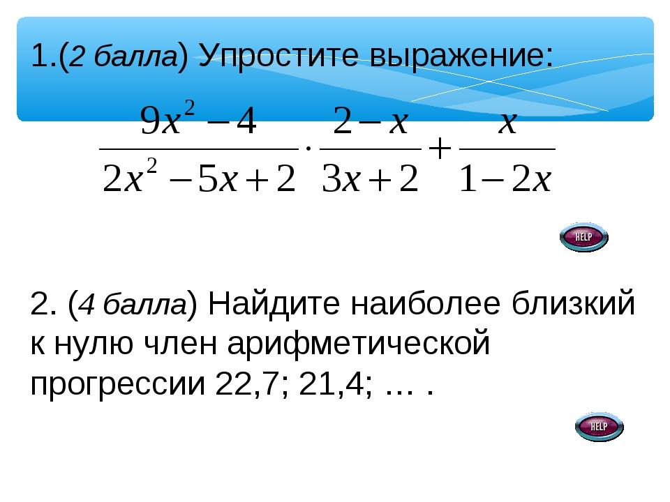 (2 балла) Упростите выражение: 2. (4 балла) Найдите наиболее близкий к нулю ч...