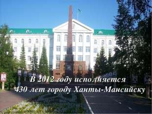 В 2012 году исполняется 430 лет городу Ханты-Мансийску