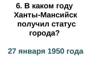 6. В каком году Ханты-Мансийск получил статус города? 27 января 1950 года
